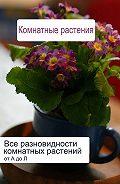 Илья Мельников - Все разновидности комнатных растений (от А до Л)