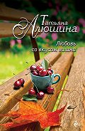Татьяна Алюшина - Любовь со вкусом вишни