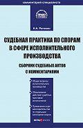 Н. А. Рогожин -Судебная практика по спорам в сфере исполнительного производства. Сборник судебных актов с комментариями