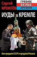 Сергей  Кремлев -Иуды в Кремле. Как предали СССР и продали Россию