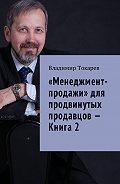 Владимир Токарев -«Менеджмент-продажи» для продвинутых продавцов – Книга 2