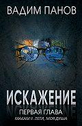 Вадим Юрьевич Панов -Искажение. Первая глава (МАКАМ II. Лети, моя душа)