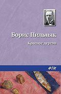Борис Пильняк -Красное дерево