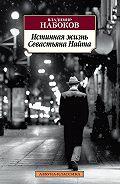Владимир Владимирович Набоков -Истинная жизнь Севастьяна Найта