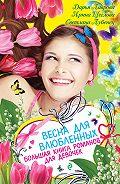 Ирина Щеглова, Светлана Лубенец, Дарья Лаврова - Весна для влюбленных. Большая книга романов для девочек (сборник)