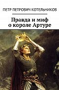 Петр Котельников -Правда имиф окороле Артуре