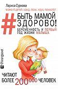 Лариса Суркова -Быть мамой здорово! Беременность и первый год жизни малыша