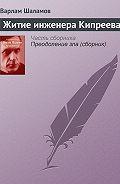 Варлам Шаламов - Житие инженера Кипреева