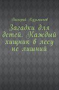 Валерий Кузьминов -Загадки для детей. Каждый хищник влесу нелишний