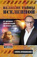 Игорь Прокопенко - Великие тайны Вселенной. От древних цивилизаций до наших дней