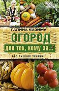 Галина Кизима - Огород для тех, кому за… без лишних усилий