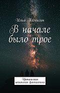 Илья Тамигин -В начале было трое. Ироническая шпионская фантастика