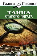 Галина Павлова -Тайна старого пирата