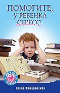 Елена Витальевна Камаровская -Помогите, у ребенка стресс!