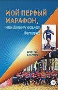 Дмитрий Сахапов -Мой первый марафон, или Дорогу осилит бегущий