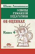 Шалва Амонашвили - Основы гуманной педагогики. Книга 4. Об оценках