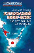 Анатолий Кошкин -Курильский пинг-понг. 100 лет борьбы за острова