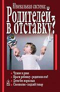 Алла Добросоцких - Ювенальная система. Родителей – в отставку? Разрушение семьи под видом борьбы за права детей
