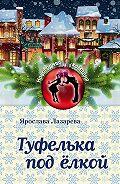 Ярослава Лазарева - Туфелька под ёлкой