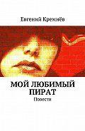 Евгений Кремнёв -Мой любимый пират. Повести
