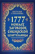 Наталья Ивановна Степанова -1777 новых заговоров сибирской целительницы
