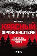 Олег Шишкин -Красный Франкенштейн. Секретные эксперименты Кремля