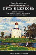 Святой праведный Иоанн Кронштадтский - Путь в Церковь: мысли о Церкви и православном богослужении