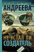 Наталья Андреева -Не устал ли Создатель