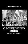 Михаил Казаков -Овойне непро войну. Храним ипомним…