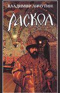 Владимир Владимирович Личутин -Раскол. Роман в 3-х книгах: Книга I. Венчание на царство