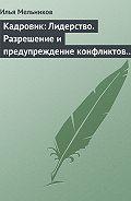 Илья Мельников -Кадровик: Лидерство. Разрешение и предупреждение конфликтов в коллективе