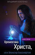 Владимир Колотенко -Хромосома Христа, или Эликсир Бессмертия. Книга пятая