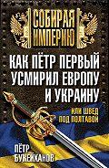 Петр Букейханов - Как Пётр Первый усмирил Европу и Украину, или Швед под Полтавой
