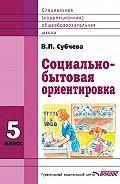 Вера Субчева -Социально-бытовая ориентировка. 5класс
