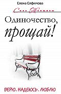 Елена Елфимова - Одиночество, прощай! Верю, надеюсь, люблю