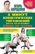 Игорь Борщенко -5 минут изометрических упражнений для тех, кто не отрывает попы от стула