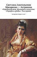 Светлана Макаренко-астрикова -«Серебряная роза. Женщины в искусстве. Строфы и судьбы». Том первый