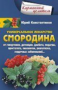 Юрий Константинов -Универсальное лекарство смородина. От гипертонии, деменции, диабета, подагры, простатита, онкологии, ревматизма, сердечных заболеваний…