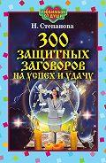 Наталья Ивановна Степанова -300 защитных заговоров на успех и удачу