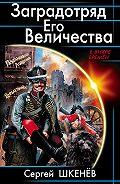 Сергей Шкенёв - Заградотряд Его Величества. «Развалинами Лондона удовлетворен!»