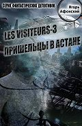 Игорь Афонский - Les visiteurs-3. Пришельцы в Астане