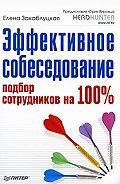 Елена Закаблуцкая - Эффективное собеседование. Подбор сотрудников на 100 %