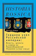 Даниэль Бовуа -Гордиев узел Российской империи. Власть, шляхта и народ на Правобережной Украине (1793-1914)