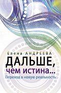 Елена Андреева -Дальше, чем истина…