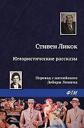 Стивен Ликок -Юмористические рассказы (сборник)