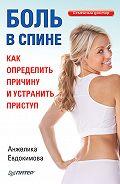 Анжела Валерьевна Евдокимова - Боль в спине. Как определить причину и устранить приступ