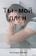 Юлия Антощук -Ты – мой плен