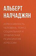 Альберт Налчаджян -Агрессивность человека. Том 2. Социальная и этническая психология агрессии
