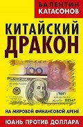 Валентин Катасонов - Китайский дракон на мировой финансовой арене. Юань против доллара