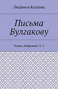 Людмила Козлова -Письма Булгакову. Роман. Избранное. Т.3